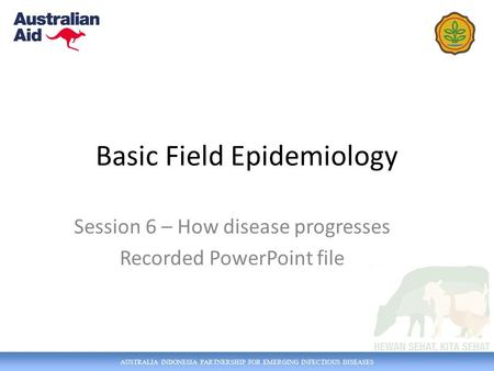 AUSTRALIA INDONESIA PARTNERSHIP FOR EMERGING INFECTIOUS DISEASES Basic Field Epidemiology Session 6 – How disease progresses Recorded PowerPoint file.
