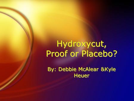 Hydroxycut, Proof or Placebo? By: Debbie McAlear &Kyle Heuer.