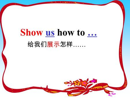 Show us how to … 给我们展示怎样 …… A: What shape is the tape? 什么 形状 shape (形状) tapetape /e ɪ / B: It's a circle.
