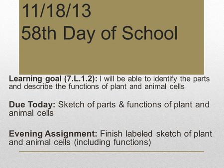 11/18/13 58th Day of School Learning goal (7.L.1.2): I will be able to identify the parts and describe the functions of plant and animal cells Due Today: