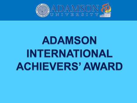 ADAMSON INTERNATIONAL ACHIEVERS' AWARD On the occasion of its 80th foundation and first global reunion, Adamson University celebrates and formally recognizes.