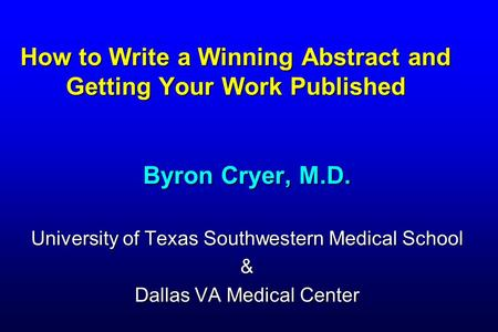 How to Write a Winning Abstract and Getting Your Work Published Byron Cryer, M.D. University of Texas Southwestern Medical School & Dallas VA Medical Center.