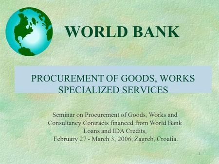 1 PROCUREMENT OF GOODS, WORKS SPECIALIZED SERVICES WORLD BANK Seminar on Procurement of Goods, Works and Consultancy Contracts financed from World Bank.