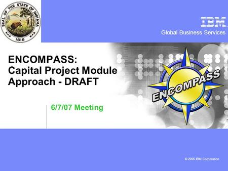 Global Business Services © 2006 IBM Corporation ENCOMPASS: Capital Project Module Approach - DRAFT 6/7/07 Meeting.