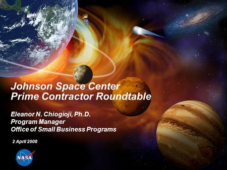 Johnson Space Center Prime Contractor Roundtable Eleanor N. Chiogioji, Ph.D. Program Manager Office of Small Business Programs 2 April 2008.