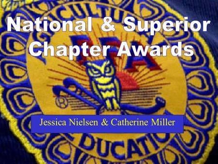 Jessica Nielsen & Catherine Miller. What is a National Chapter Award? The National Chapter Award is designed to award local FFA Chapters who actively.
