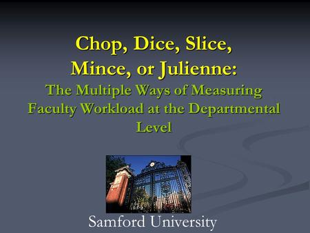 Chop, Dice, Slice, Mince, or Julienne: The Multiple Ways of Measuring Faculty Workload at the Departmental Level Samford University.