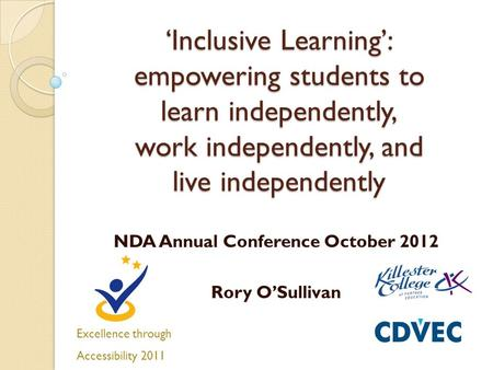 'Inclusive Learning': empowering students to learn independently, work independently, and live independently NDA Annual Conference October 2012 Rory O'Sullivan.