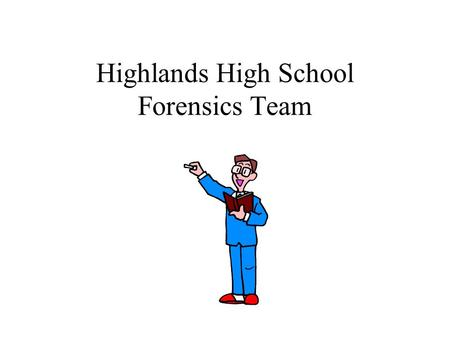 Highlands High School Forensics Team. What is Forensics all about? Learning to speak in public Making presentations that have fluency Increasing confidence.