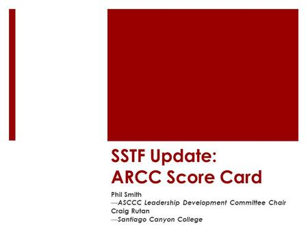 SSTF Update: ARCC Score Card Phil Smith — ASCCC Leadership Development Committee Chair Craig Rutan — Santiago Canyon College.