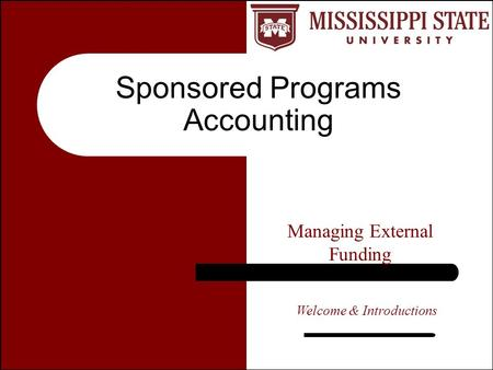 Sponsored Programs Accounting Managing External Funding Welcome & Introductions.