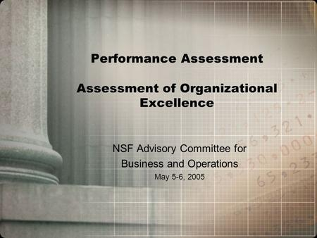 Performance Assessment Assessment of Organizational Excellence NSF Advisory Committee for Business and Operations May 5-6, 2005.
