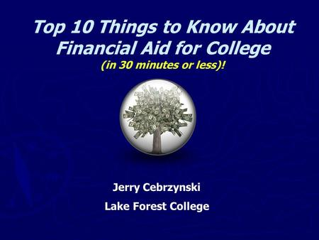 Top 10 Things to Know About Financial Aid for College (in 30 minutes or less)! Jerry Cebrzynski Lake Forest College.