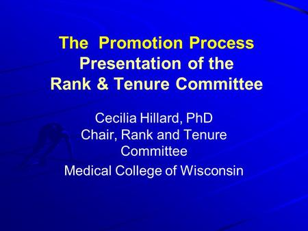 The Promotion Process Presentation of the Rank & Tenure Committee Cecilia Hillard, PhD Chair, Rank and Tenure Committee Medical College of Wisconsin.