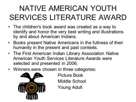 NATIVE AMERICAN YOUTH SERVICES LITERATURE AWARD The children's book award was created as a way to identify and honor the very best writing and illustrations.