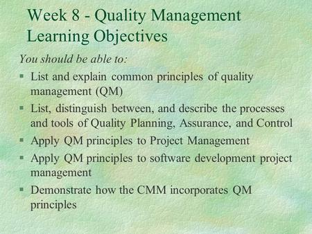 Week 8 - Quality Management Learning Objectives You should be able to: §List and explain common principles of quality management (QM) §List, distinguish.