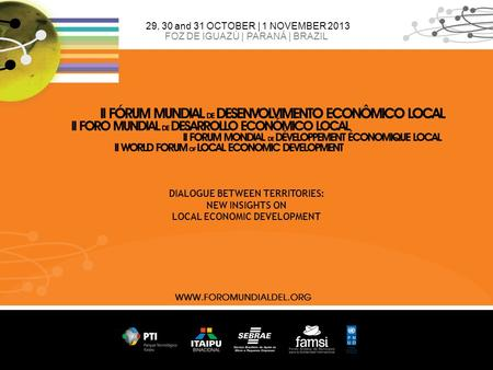 29, 30 and 31 OCTOBER | 1 NOVEMBER 2013 FOZ DE IGUAZÚ | PARANÁ | BRAZIL DIALOGUE BETWEEN TERRITORIES: NEW INSIGHTS ON LOCAL ECONOMIC DEVELOPMENT.