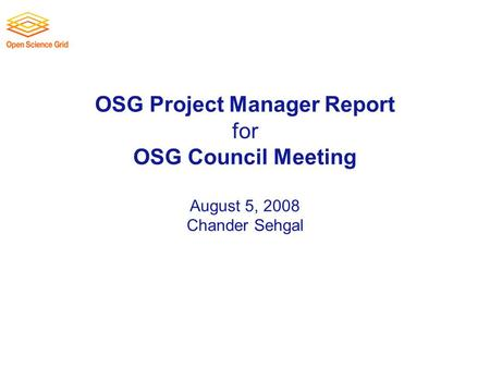 OSG Project Manager Report for OSG Council Meeting August 5, 2008 Chander Sehgal.