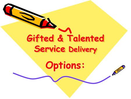 Gifted & Talented Service Delivery Options:. Various Acceleration Options: –Early exit from Primary –Grade skipping –Subject Area Higher Grade Level -