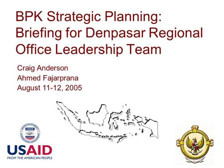 BPK Strategic Planning: Briefing for Denpasar Regional Office Leadership Team Craig Anderson Ahmed Fajarprana August 11-12, 2005.