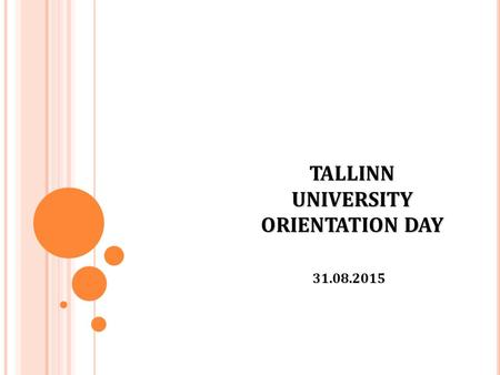 TALLINN UNIVERSITY ORIENTATION DAY 31.08.2015. A CADEMIC C ALENDER Autumn semester 24.08.2015 - 24.01.2016 : 07.09.2015 until 5:00 p.m. Deadline for registration.