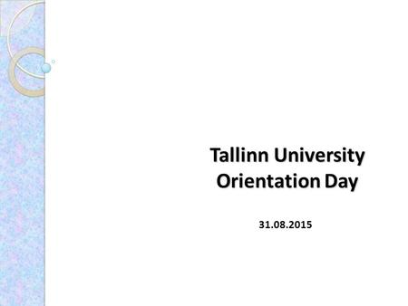 Tallinn University Orientation Day 31.08.2015. Academic Calender Autumn semester 24.08.2015 - 24.01.2016 : 07.09.2015 until 5:00 p.m. Deadline for registration.
