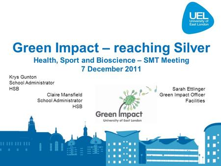 Green Impact – reaching Silver Health, Sport and Bioscience – SMT Meeting 7 December 2011 Krys Gunton School Administrator HSB Claire Mansfield School.