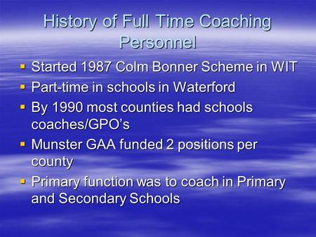 History of Full Time Coaching Personnel  Started 1987 Colm Bonner Scheme in WIT  Part-time in schools in Waterford  By 1990 most counties had schools.