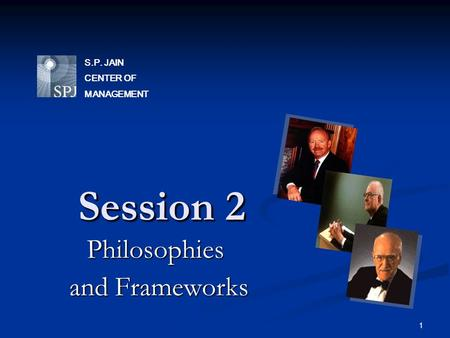 1 Session 2 Philosophies and Frameworks and Frameworks S.P. JAIN CENTER OF MANAGEMENT.