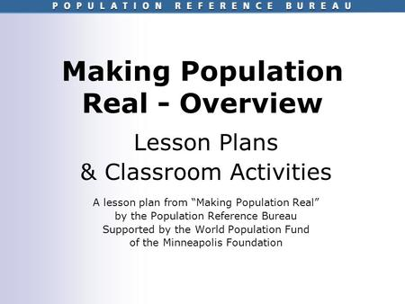 "Making Population Real - Overview Lesson Plans & Classroom Activities A lesson plan from ""Making Population Real"" by the Population Reference Bureau Supported."