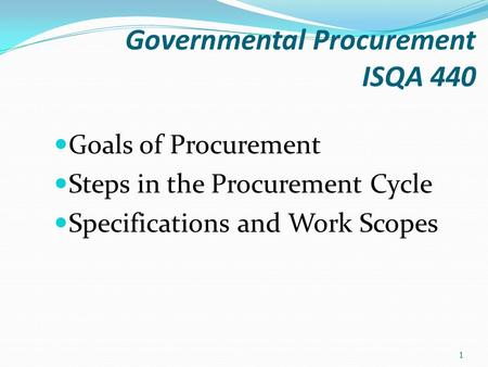 Governmental Procurement ISQA 440 Goals of Procurement Steps in the Procurement Cycle Specifications and Work Scopes 1.