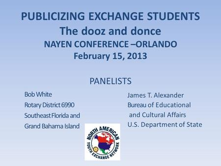 PUBLICIZING EXCHANGE STUDENTS The dooz and donce NAYEN CONFERENCE –ORLANDO February 15, 2013 Bob White Rotary District 6990 Southeast Florida and Grand.