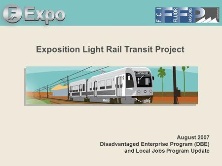 Expo Line Transit Project Exposition Light Rail Transit Project August 2007 Disadvantaged Enterprise Program (DBE) and Local Jobs Program Update.