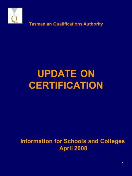 1 Tasmanian Qualifications Authority UPDATE ON CERTIFICATION Information for Schools and Colleges April 2008.