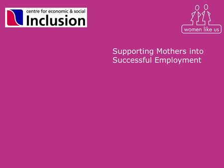 Supporting Mothers into Successful Employment. Overview Longitudinal research project with 80 mothers in London exploring –impact of motherhood on employment.