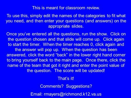 This is meant for classroom review. To use this, simply edit the names of the categories to fit what you need, and then enter your questions (and answers)