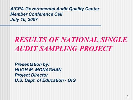 1 AICPA Governmental Audit Quality Center Member Conference Call July 10, 2007 RESULTS OF NATIONAL SINGLE AUDIT SAMPLING PROJECT Presentation by: HUGH.