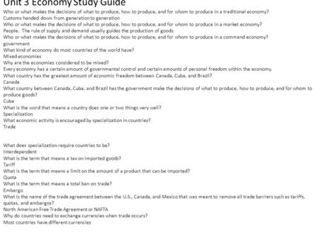 Unit 3 Economy Study Guide Who or what makes the decisions of what to produce, how to produce, and for whom to produce in a traditional economy? Customs.