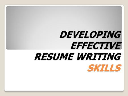 DEVELOPING EFFECTIVE RESUME WRITING SKILLS What is a Resume? A resume is your personal advertisement. The purpose of this document is to obtain an interview.