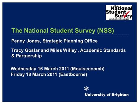 The National Student Survey (NSS) Penny Jones, Strategic Planning Office Tracy Goslar and Miles Willey, Academic Standards & Partnership Wednesday 16 March.