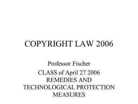 COPYRIGHT LAW 2006 Professor Fischer CLASS of April 27 2006 REMEDIES AND TECHNOLOGICAL PROTECTION MEASURES.
