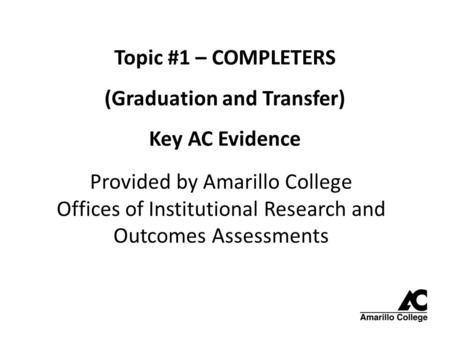 Topic #1 – COMPLETERS (Graduation and Transfer) Key AC Evidence Provided by Amarillo College Offices of Institutional Research and Outcomes Assessments.