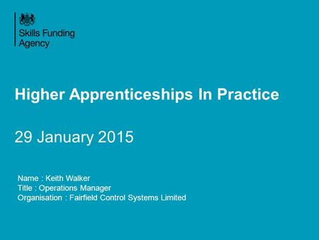 Higher Apprenticeships In Practice 29 January 2015 Name : Keith Walker Title : Operations Manager Organisation : Fairfield Control Systems Limited.
