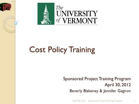 Cost Policy Training Sponsored Project Training Program April 30, 2012 Beverly Blakeney & Jennifer Gagnon April 30, 2012Sponsored Project Training Program1.