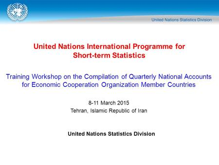 United Nations International Programme for Short-term Statistics United Nations Statistics Division Training Workshop on the Compilation of Quarterly National.