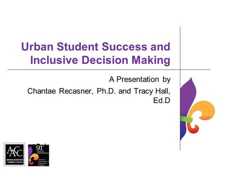 Urban Student Success and Inclusive Decision Making A Presentation by Chantae Recasner, Ph.D. and Tracy Hall, Ed.D.
