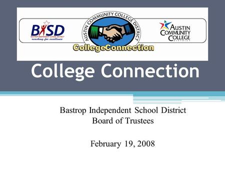 College Connection Bastrop Independent School District Board of Trustees February 19, 2008.