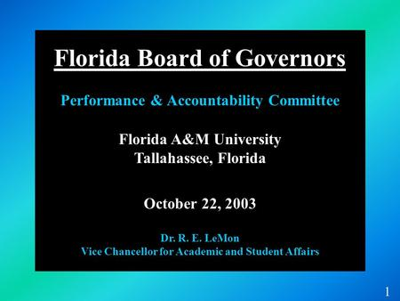 Florida A&M University Tallahassee, Florida October 22, 2003 Dr. R. E. LeMon Vice Chancellor for Academic and Student Affairs 1 Florida Board of Governors.