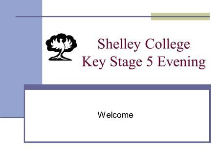 Shelley College Key Stage 5 Evening Welcome. Objectives of Tonight's Presentation 1) Outline our ethos and expectations 2) Explain the structure of the.