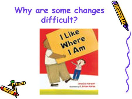 Why are some changes difficult?. I Like Where I Am Monday Morning Warm-Up Everybody goes through changes. We grow older. We move to a different school.